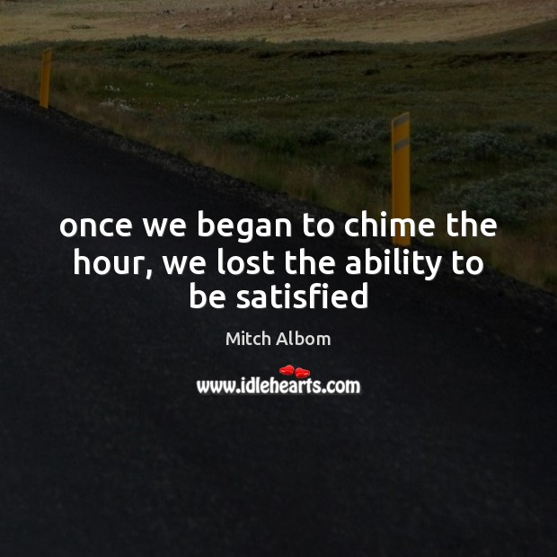 Once we began to chime the hour, we lost the ability to be satisfied Mitch Albom Picture Quote