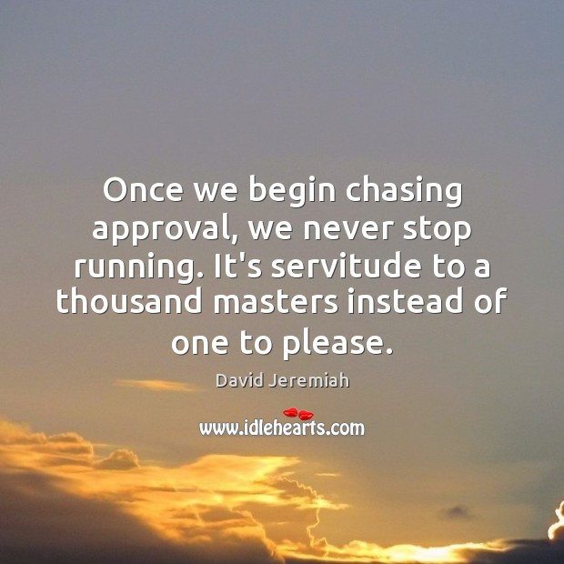 Once we begin chasing approval, we never stop running. It's servitude to Image