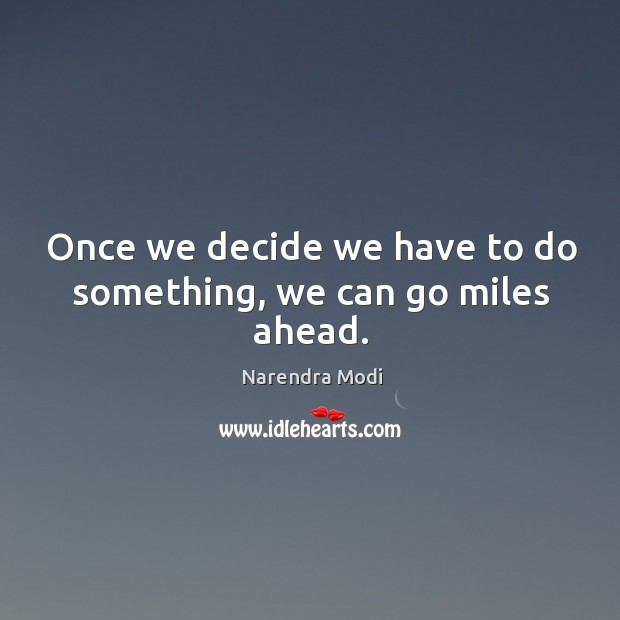 Image, Once we decide we have to do something, we can go miles ahead.