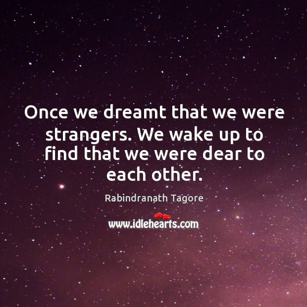 Once we dreamt that we were strangers. We wake up to find that we were dear to each other. Image