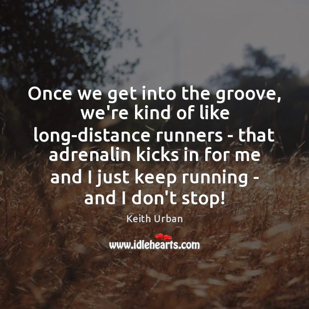 Once we get into the groove, we're kind of like long-distance runners Keith Urban Picture Quote