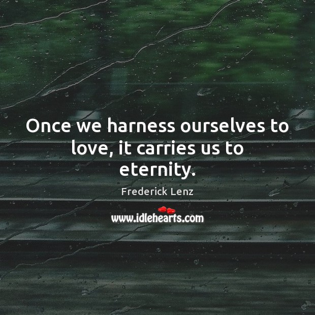 Once we harness ourselves to love, it carries us to eternity. Image