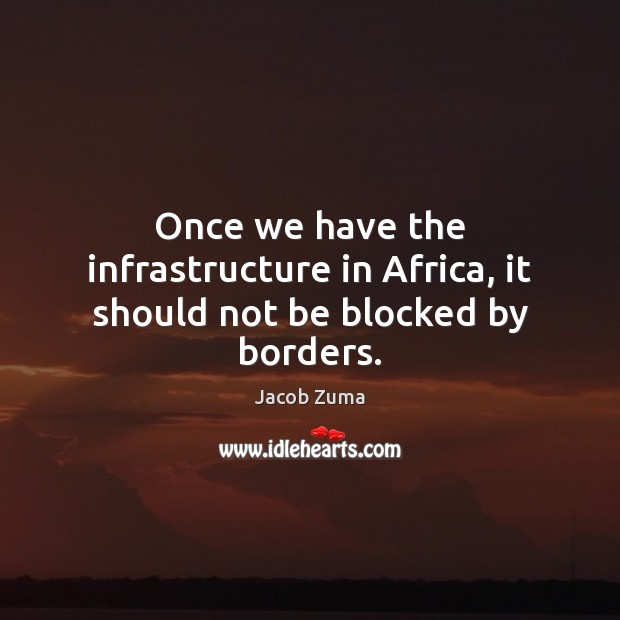 Once we have the infrastructure in Africa, it should not be blocked by borders. Jacob Zuma Picture Quote