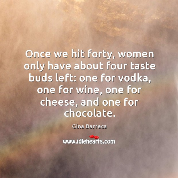 Once we hit forty, women only have about four taste buds left: one for vodka Gina Barreca Picture Quote