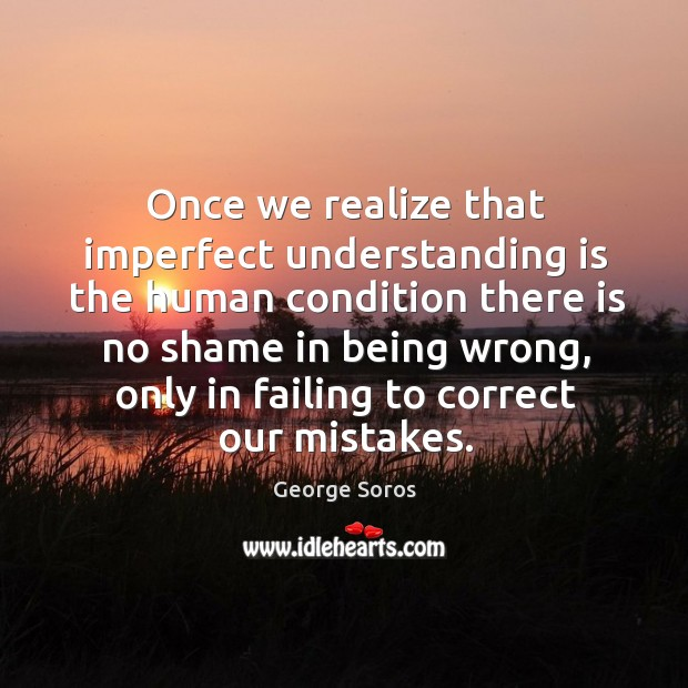 Once we realize that imperfect understanding is the human condition there is no shame in being wrong Image