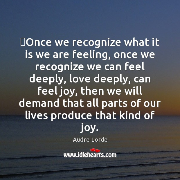 Once we recognize what it is we are feeling, once we recognize Audre Lorde Picture Quote