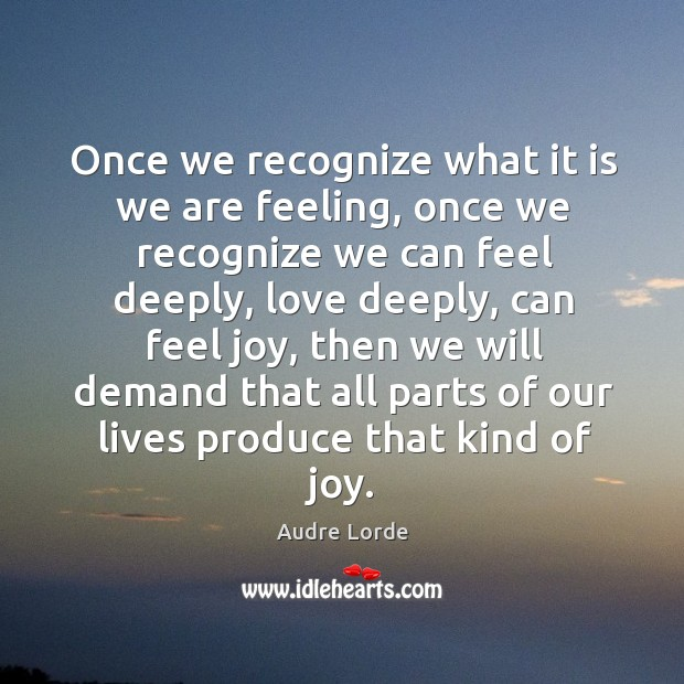 Once we recognize what it is we are feeling, once we recognize we can feel deeply, love deeply Audre Lorde Picture Quote