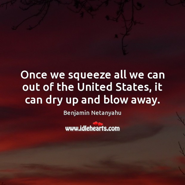 Once we squeeze all we can out of the United States, it can dry up and blow away. Benjamin Netanyahu Picture Quote