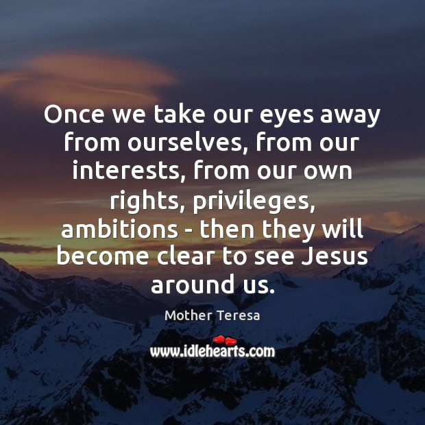 Once we take our eyes away from ourselves, from our interests, from Image