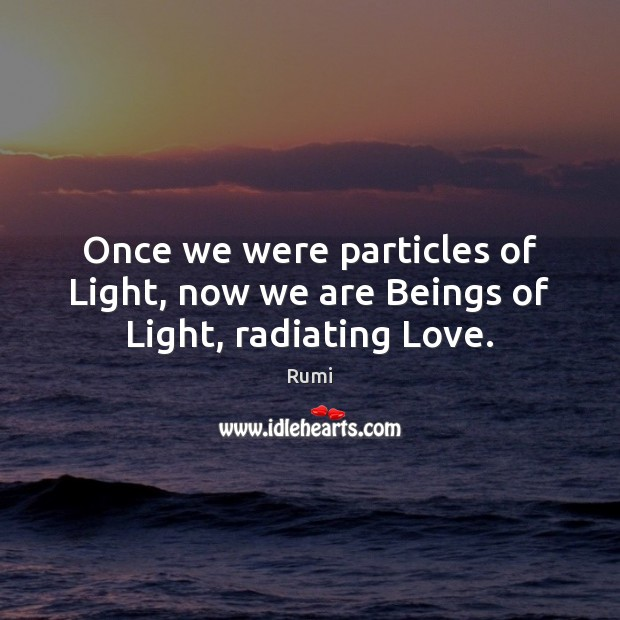 Image, Once we were particles of Light, now we are Beings of Light, radiating Love.