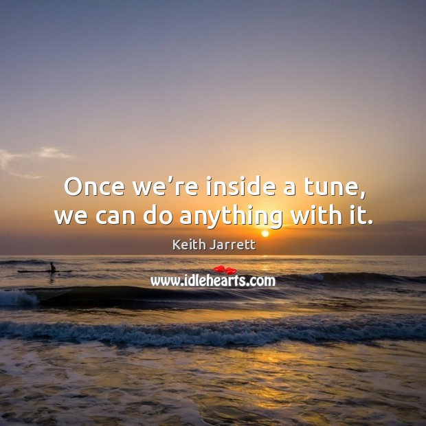 Once we're inside a tune, we can do anything with it. Keith Jarrett Picture Quote