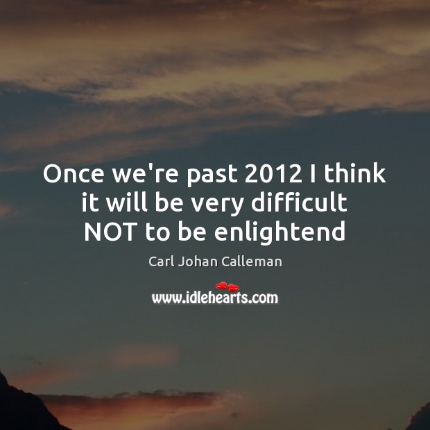 Image, Once we're past 2012 I think it will be very difficult NOT to be enlightend