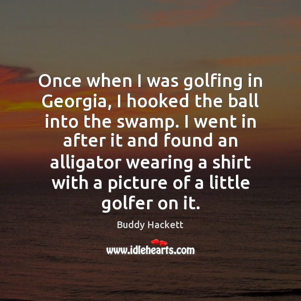 Image, Once when I was golfing in Georgia, I hooked the ball into