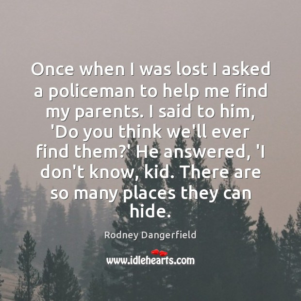 Rodney Dangerfield Picture Quote image saying: Once when I was lost I asked a policeman to help me