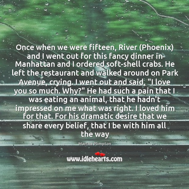 Once when we were fifteen, River (Phoenix) and I went out for Love You So Much Quotes Image