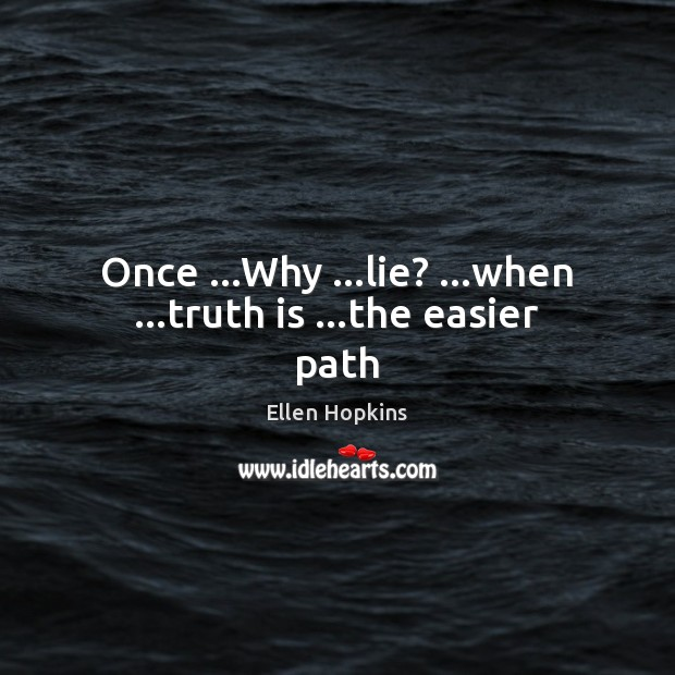 Once …Why …lie? …when …truth is …the easier path Ellen Hopkins Picture Quote