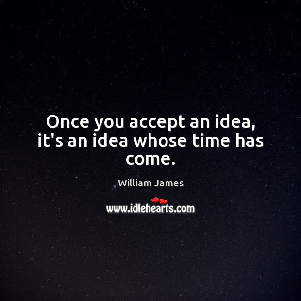 Once you accept an idea, it's an idea whose time has come. William James Picture Quote