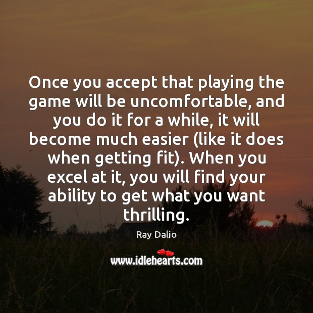 Once you accept that playing the game will be uncomfortable, and you Ray Dalio Picture Quote