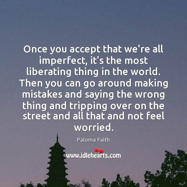 Once you accept that we're all imperfect, it's the most liberating thing Paloma Faith Picture Quote