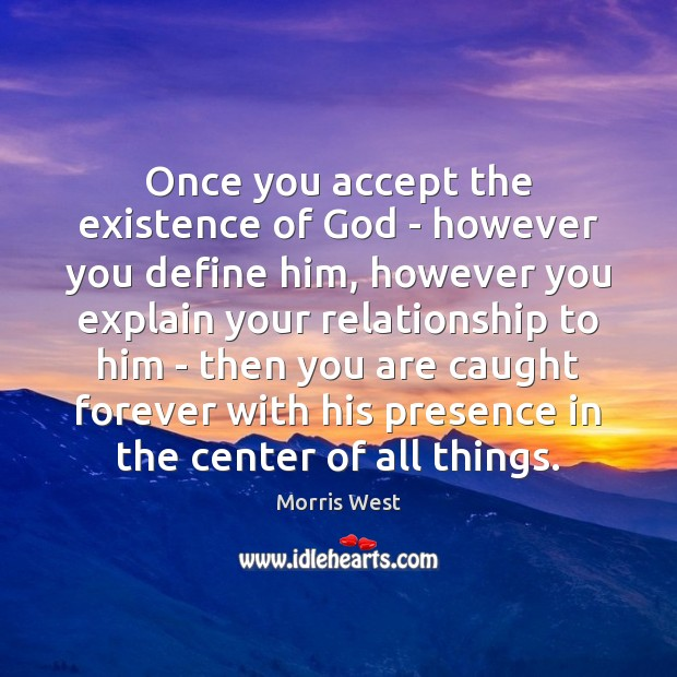 Once you accept the existence of God – however you define him, Morris West Picture Quote