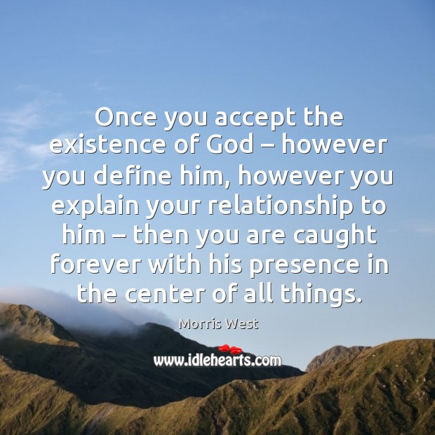 Once you accept the existence of God – however you define him Morris West Picture Quote