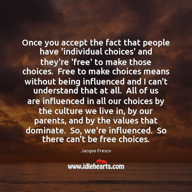 Once you accept the fact that people have 'individual choices' and they're Jacque Fresco Picture Quote