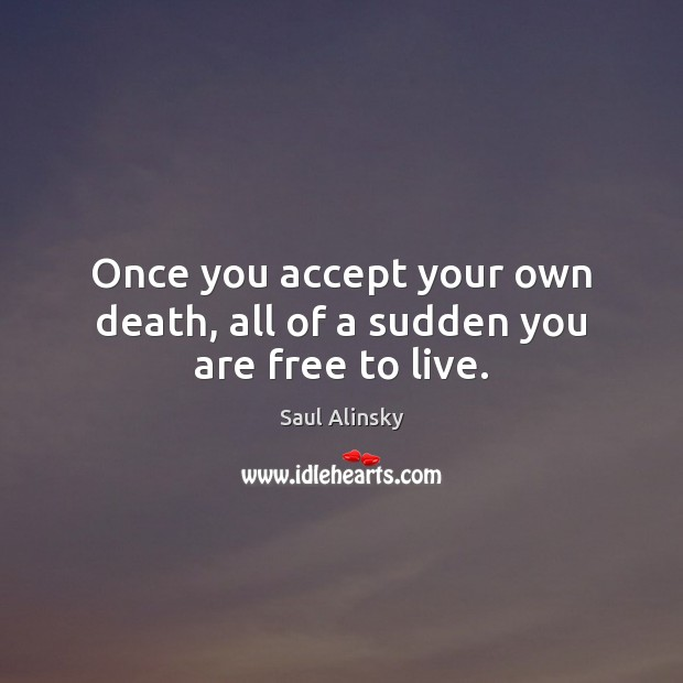 Once you accept your own death, all of a sudden you are free to live. Saul Alinsky Picture Quote