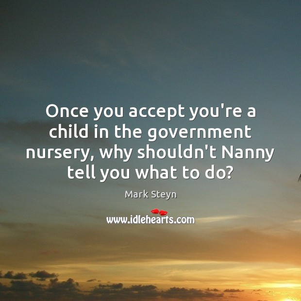 Once you accept you're a child in the government nursery, why shouldn't Mark Steyn Picture Quote