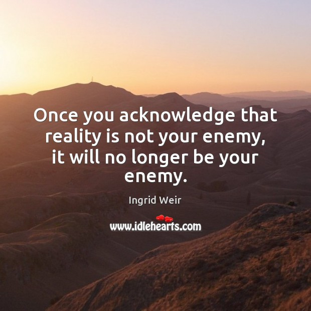 Once you acknowledge that reality is not your enemy, it will no longer be your enemy. Image