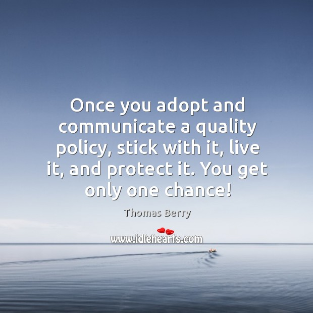 Once you adopt and communicate a quality policy, stick with it, live Thomas Berry Picture Quote