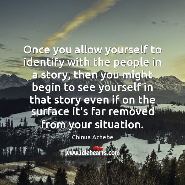 Once you allow yourself to identify with the people in a story, Chinua Achebe Picture Quote