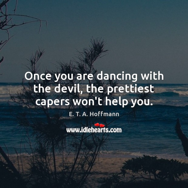 Once you are dancing with the devil, the prettiest capers won't help you. E. T. A. Hoffmann Picture Quote