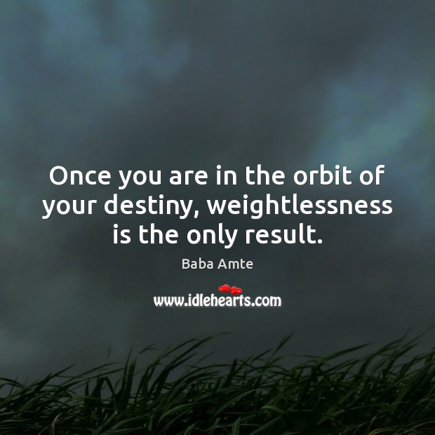 Once you are in the orbit of your destiny, weightlessness is the only result. Image
