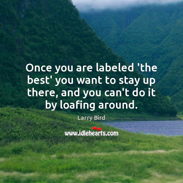 Once you are labeled 'the best' you want to stay up there, Larry Bird Picture Quote