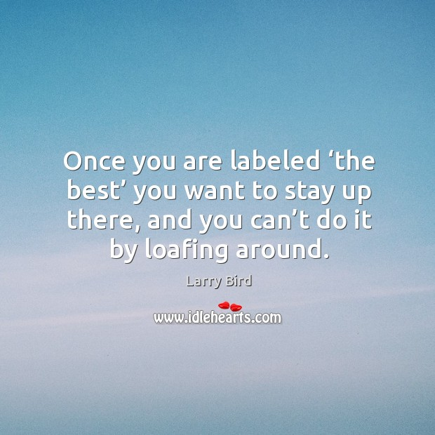 Once you are labeled 'the best' you want to stay up there, and you can't do it by loafing around. Larry Bird Picture Quote