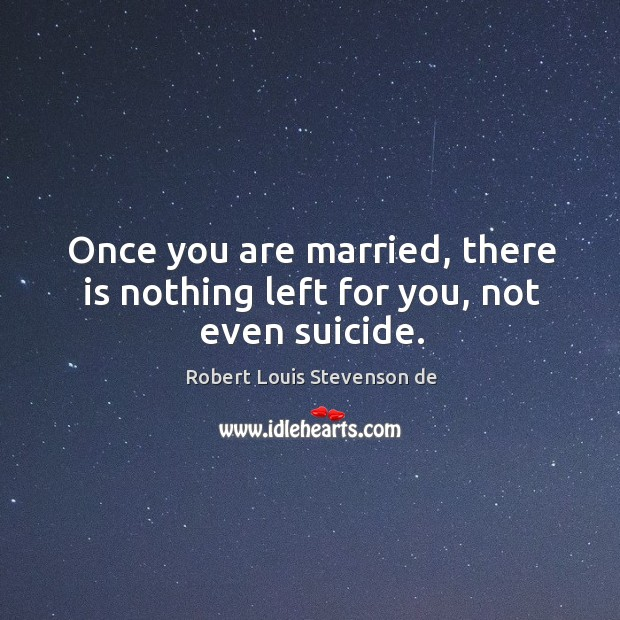 Once you are married, there is nothing left for you, not even suicide. Robert Louis Stevenson de Picture Quote