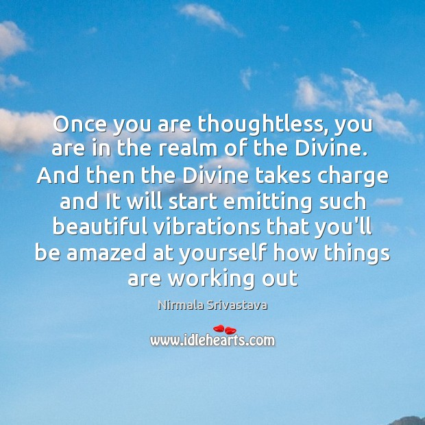 Once you are thoughtless, you are in the realm of the Divine. Nirmala Srivastava Picture Quote