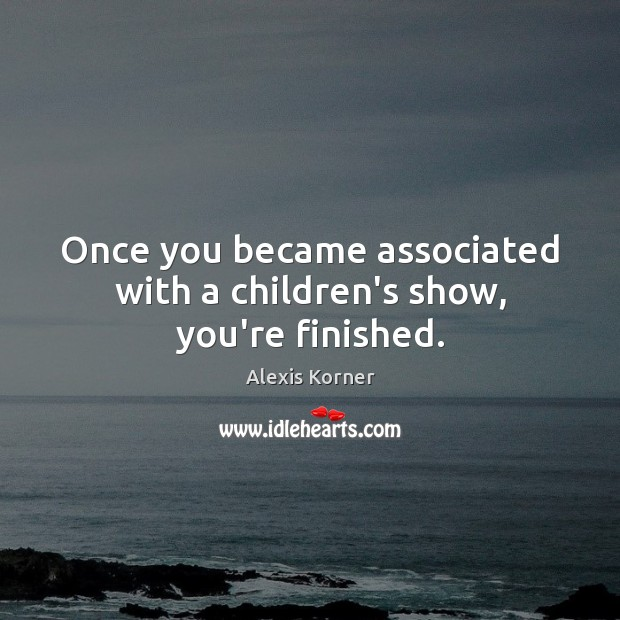 Once you became associated with a children's show, you're finished. Image