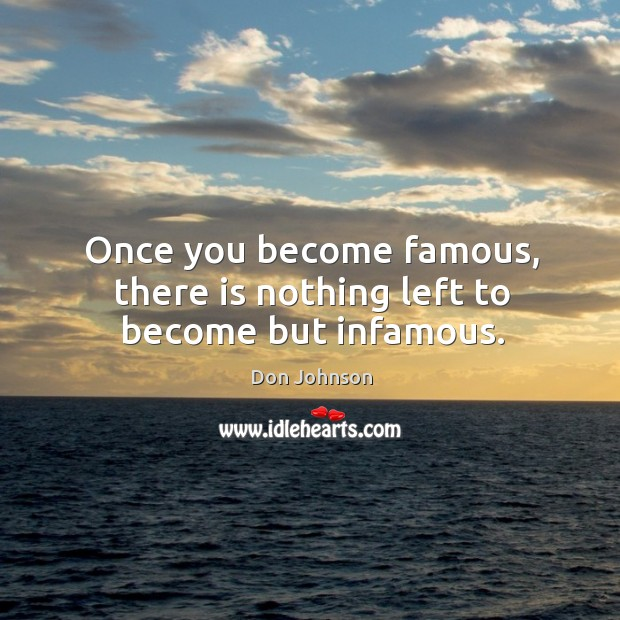Once you become famous, there is nothing left to become but infamous. Don Johnson Picture Quote