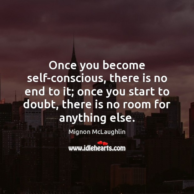 Once you become self-conscious, there is no end to it; once you Image
