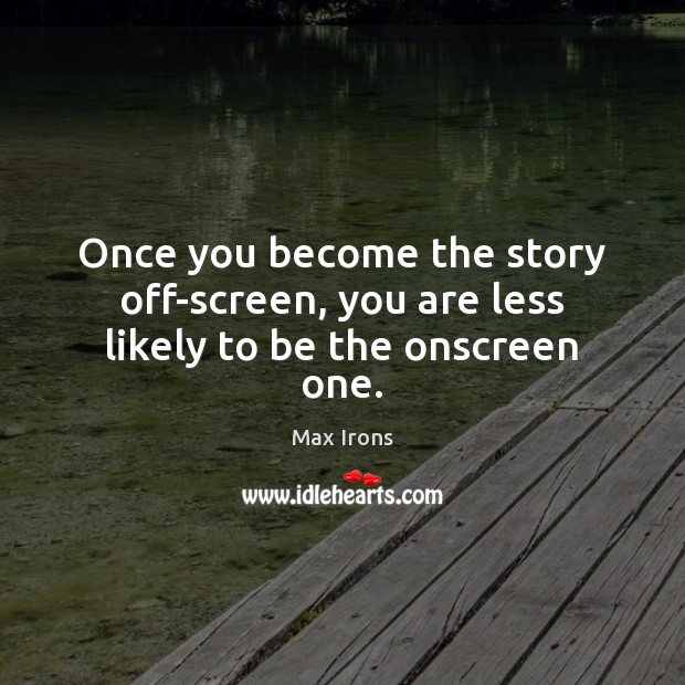 Once you become the story off-screen, you are less likely to be the onscreen one. Max Irons Picture Quote