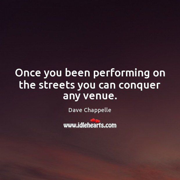 Once you been performing on the streets you can conquer any venue. Dave Chappelle Picture Quote