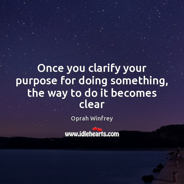 Once you clarify your purpose for doing something, the way to do it becomes clear Oprah Winfrey Picture Quote