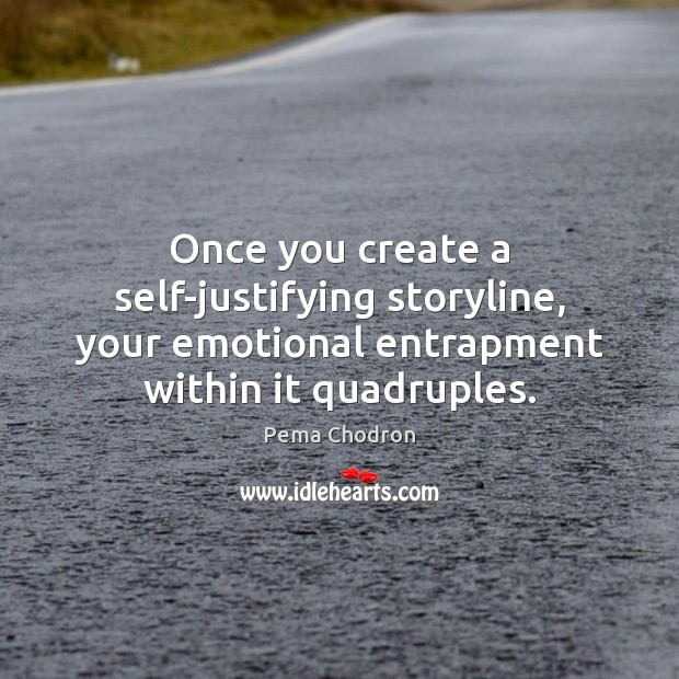 Once you create a self-justifying storyline, your emotional entrapment within it quadruples. Image