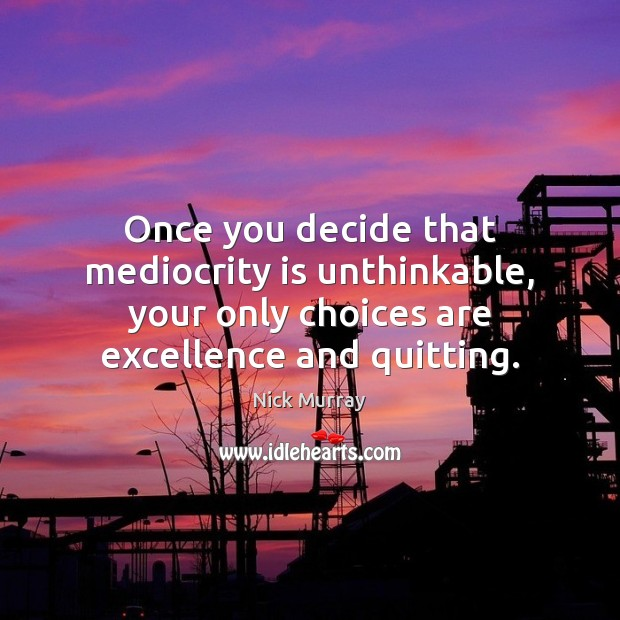 Once you decide that mediocrity is unthinkable, your only choices are excellence Image