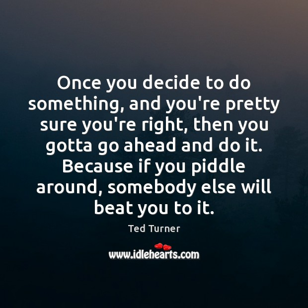 Once you decide to do something, and you're pretty sure you're right, Ted Turner Picture Quote