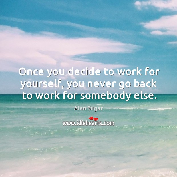 Once you decide to work for yourself, you never go back to work for somebody else. Image