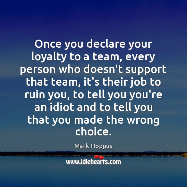 Mark Hoppus Picture Quote image saying: Once you declare your loyalty to a team, every person who doesn't
