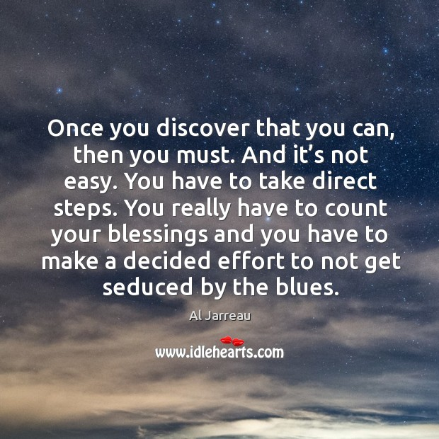 Once you discover that you can, then you must. And it's not easy. You have to take direct steps. Image