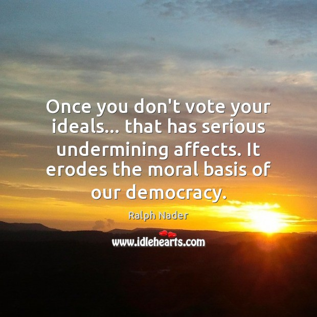 Once you don't vote your ideals… that has serious undermining affects. It Ralph Nader Picture Quote